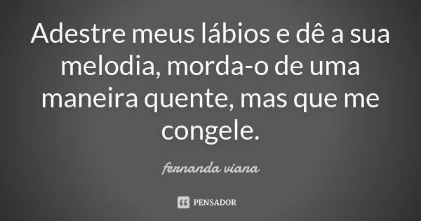 Adestre meus lábios e dê a sua melodia, morda-o de uma maneira quente, mas que me congele.... Frase de Fernanda Viana.