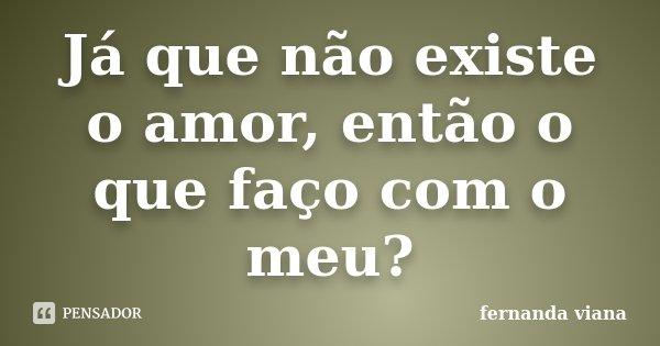 Já que não existe o amor, então o que faço com o meu?... Frase de Fernanda Viana.