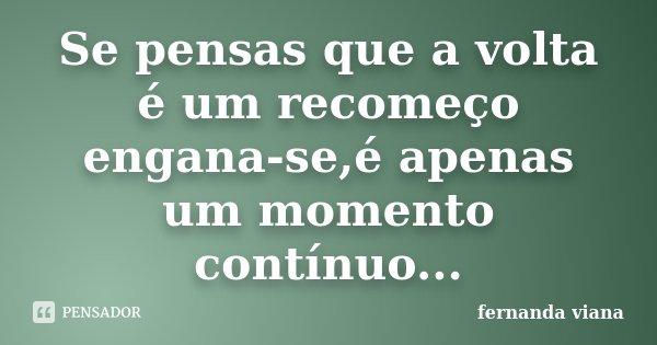 Se pensas que a volta é um recomeço engana-se,é apenas um momento contínuo...... Frase de Fernanda Viana.