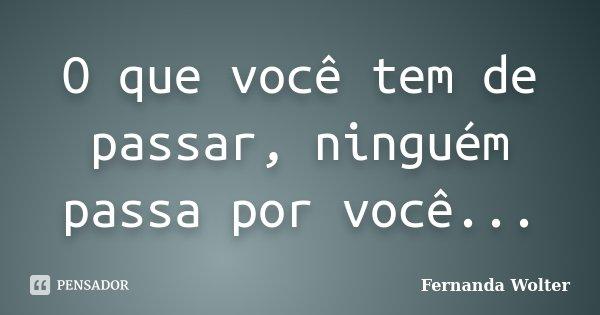 O que você tem de passar, ninguém passa por você...... Frase de Fernanda Wolter.