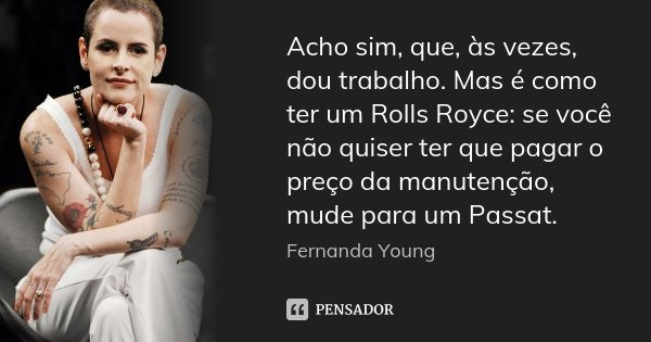 Acho sim, que, às vezes, dou trabalho. Mas é como ter um Rolls Royce: se você não quiser ter que pagar o preço da manutenção, mude para um Passat.... Frase de Fernanda Young.