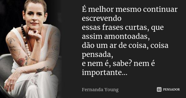 É melhor mesmo continuar escrevendo essas frases curtas, que assim amontoadas, dão um ar de coisa, coisa pensada, e nem é, sabe? nem é importante...... Frase de Fernanda Young.