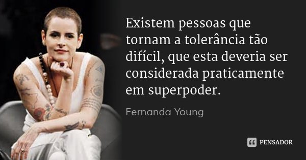 Existem pessoas que tornam a tolerância tão difícil, que esta deveria ser considerada praticamente em superpoder.... Frase de Fernanda Young.