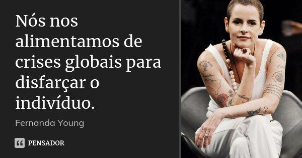 Nós nos alimentamos de crises globais para disfarçar o indivíduo.... Frase de Fernanda Young.