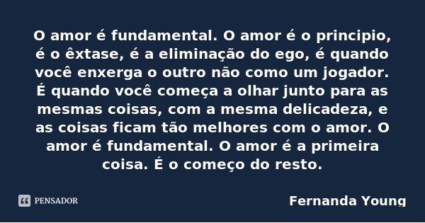 O amor é fundamental. O amor é o principio, é o êxtase, é a eliminação do ego, é quando você enxerga o outro não como um jogador. É quando você começa a olhar j... Frase de Fernanda Young.