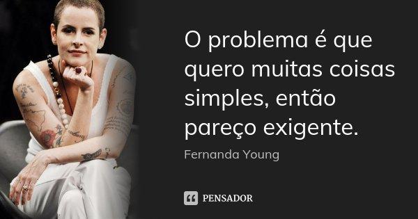 O problema é que quero muitas coisas simples, então pareço exigente.... Frase de Fernanda Young.