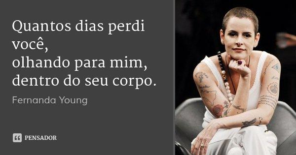 Quantos dias perdi você, olhando para mim, dentro do seu corpo.... Frase de Fernanda Young.