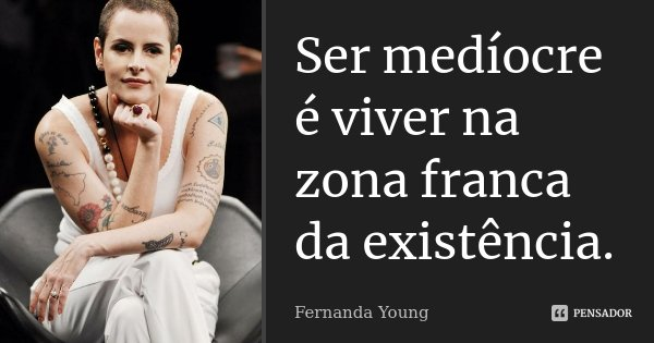 Ser mediocre é viver na zona franca da existência.... Frase de Fernanda Young.