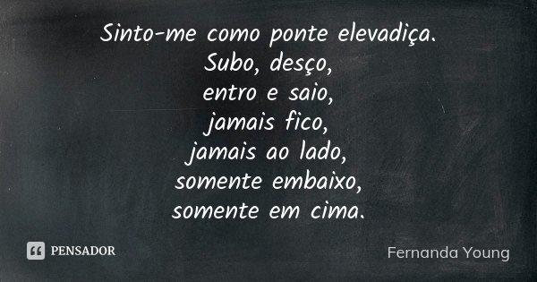 Sinto-me como ponte elevadiça. Subo, desço, entro e saio, jamais fico, jamais ao lado, somente embaixo, somente em cima.... Frase de Fernanda Young.