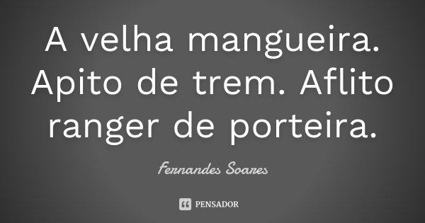 A velha mangueira. Apito de trem. Aflito ranger de porteira.... Frase de Fernandes Soares.