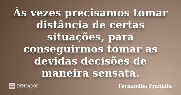 Às vezes precisamos tomar distância de certas situações, para conseguirmos tomar as devidas decisões de maneira sensata.... Frase de Fernandha Franklin.