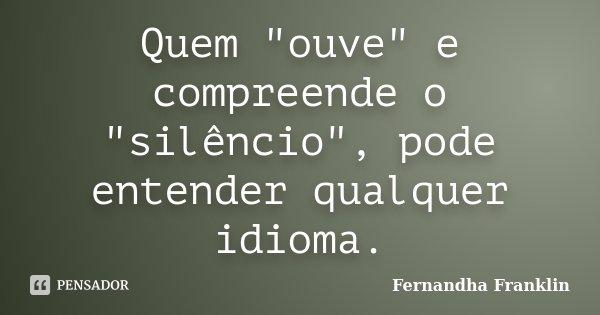 """Quem """"ouve"""" e compreende o """"silêncio"""", pode entender qualquer idioma.... Frase de Fernandha Franklin."""
