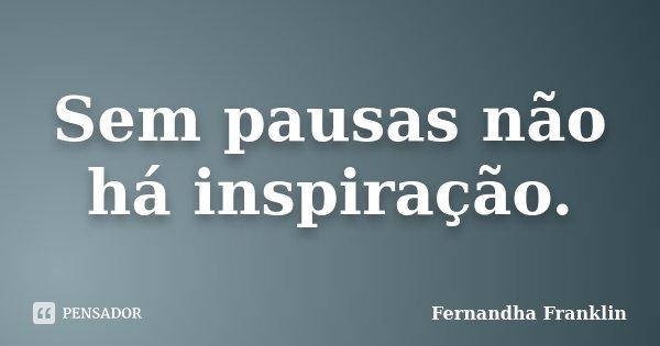 Sem pausas não há inspiração.... Frase de Fernandha Franklin.
