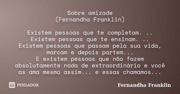 Sobre amizade (Fernandha Franklin) Existem pessoas que te completam. .. Existem pessoas que te ensinam. .. Existem pessoas que passam pela sua vida, marcam e de... Frase de Fernandha Franklin.