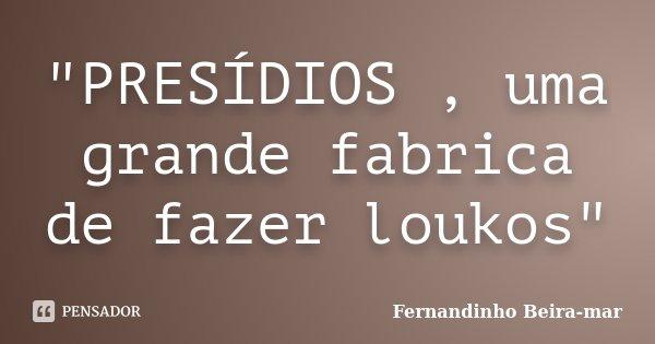 """""""PRESÍDIOS , uma grande fabrica de fazer loukos""""... Frase de Fernandinho Beira-mar."""