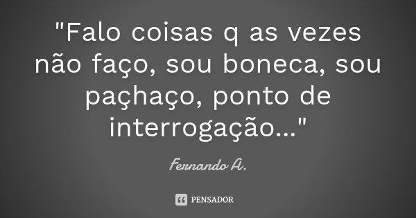 """""""Falo coisas q as vezes não faço, sou boneca, sou paçhaço, ponto de interrogação...""""... Frase de Fernando A.."""