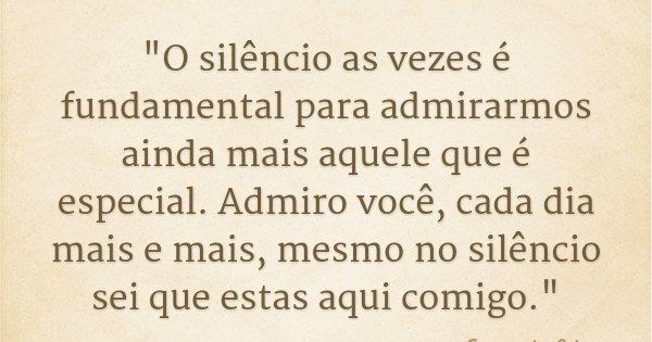 """""""O silêncio as vezes é fundamental para admirarmos ainda mais aquele que é especial. Admiro você, cada dia mais e mais, mesmo no silêncio sei que estas aqu... Frase de Fernando Adriano."""