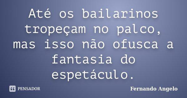 Até os bailarinos tropeçam no palco, mas isso não ofusca a fantasia do espetáculo.... Frase de Fernando Angelo.