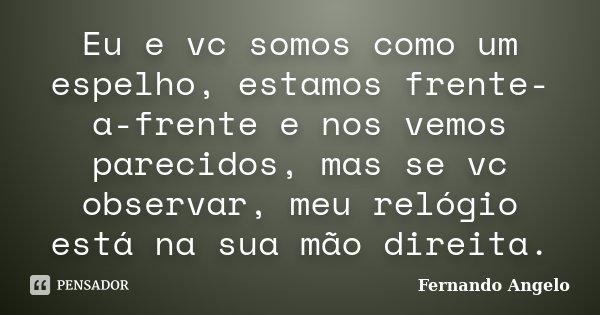 Eu e vc somos como um espelho, estamos frente-a-frente e nos vemos parecidos, mas se vc observar, meu relógio está na sua mão direita.... Frase de Fernando Angelo.