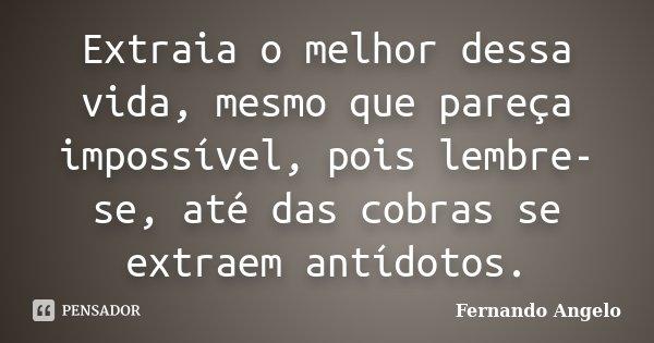 Extraia o melhor dessa vida, mesmo que pareça impossível, pois lembre-se, até das cobras se extraem antídotos.... Frase de Fernando Angelo.