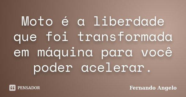 Moto é a liberdade que foi transformada em máquina para você poder acelerar.... Frase de Fernando Angelo.