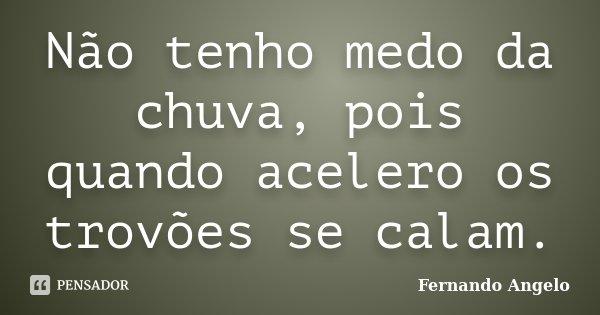 Não tenho medo da chuva, pois quando acelero os trovões se calam.... Frase de Fernando Angelo.