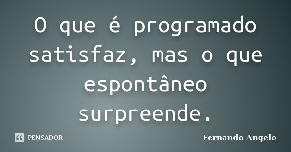 O que é programado satisfaz, mas o que espontâneo surpreende.... Frase de Fernando Angelo.
