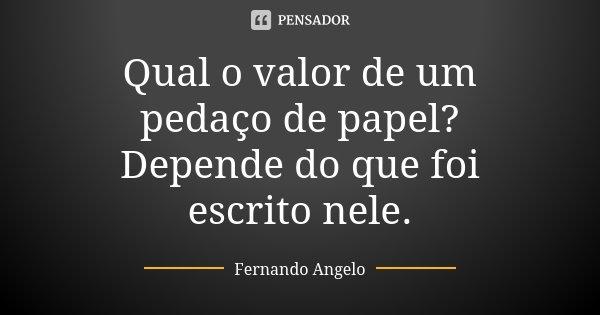 Qual o valor de um pedaço de papel? Depende do que foi escrito nele.... Frase de Fernando Angelo.