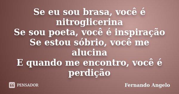 Se eu sou brasa, você é nitroglicerina Se sou poeta, você é inspiração Se estou sóbrio, você me alucina E quando me encontro, você é perdição... Frase de Fernando Angelo.