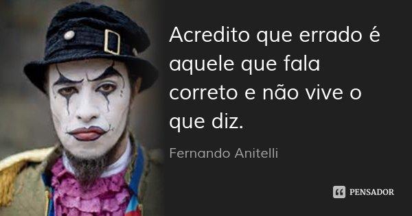 Acredito que errado é aquele que fala correto e não vive o que diz.... Frase de Fernando Anitelli.