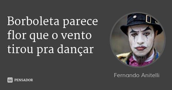 Borboleta parece flor que o vento tirou pra dançar... Frase de Fernando Anitelli.