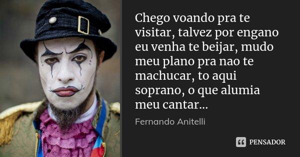 Chego voando pra te visitar, talvez por engano eu venha te beijar, mudo meu plano pra nao te machucar, to aqui soprano, o que alumia meu cantar...... Frase de Fernando Anitelli.
