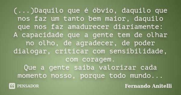 (...)Daquilo que é óbvio, daquilo que nos faz um tanto bem maior, daquilo que nos faz amadurecer diariamente: A capacidade que a gente tem de olhar no olho, de ... Frase de Fernando Anitelli.