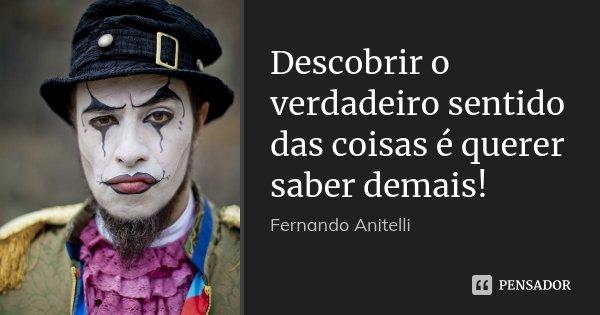 Descobrir o verdadeiro sentido das coisas é querer saber demais!... Frase de Fernando Anitelli.
