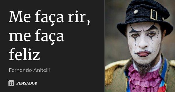 Me faça rir, me faça feliz... Frase de Fernando Anitelli.
