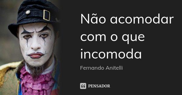 Não acomodar com o que incomoda... Frase de Fernando Anitelli.
