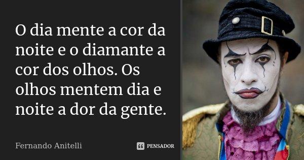 O dia mente a cor da noite e o diamante a cor dos olhos. Os olhos mentem dia e noite a dor da gente.... Frase de Fernando Anitelli.
