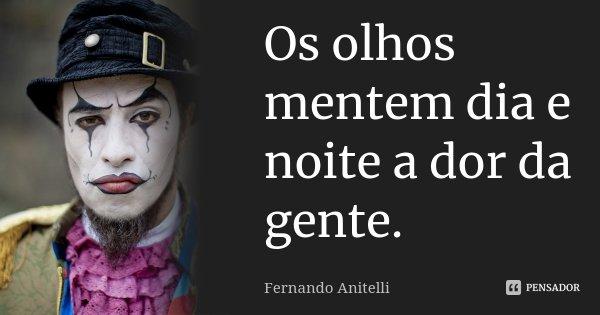 Os olhos mentem dia e noite a dor da gente.... Frase de Fernando Anitelli.