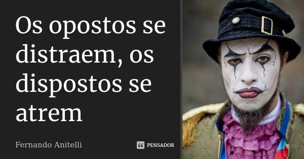 Os opostos se distraem, os dispostos se atrem... Frase de Fernando Anitelli.