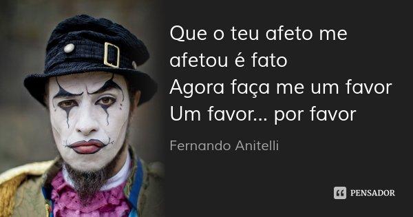 Que o teu afeto me afetou é fato Agora faça me um favor Um favor... por favor... Frase de Fernando Anitelli.
