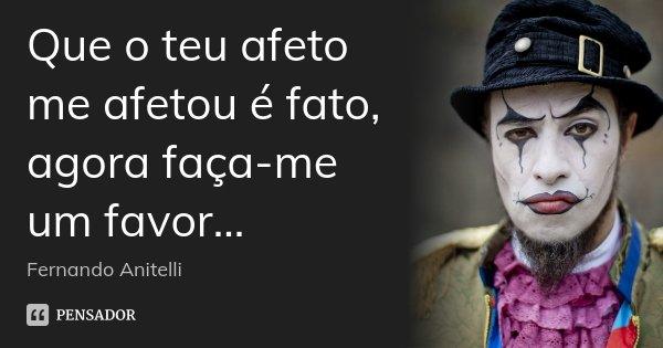 Que o teu afeto me afetou é fato, agora faça-me um favor...... Frase de Fernando Anitelli.