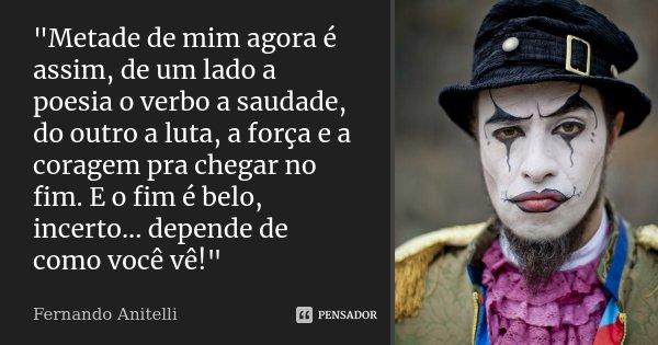 """""""Metade de mim agora é assim, de um lado a poesia o verbo a saudade, do outro a luta, a força e a coragem pra chegar no fim. E o fim é belo, incerto... dep... Frase de Fernando Anitelli."""