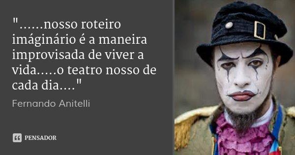 """""""......nosso roteiro imáginário é a maneira improvisada de viver a vida.....o teatro nosso de cada dia....""""... Frase de Fernando Anitelli."""