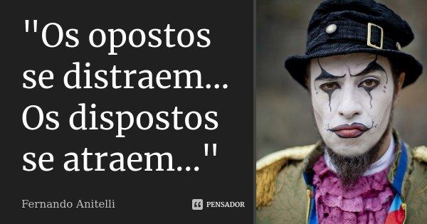 """""""Os opostos se distraem... Os dispostos se atraem...""""... Frase de Fernando Anitelli."""