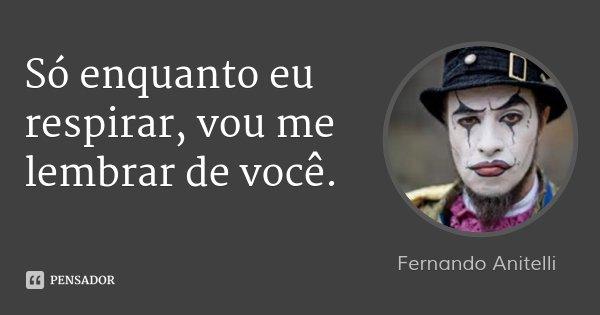 Só enquanto eu respirar, vou me lembrar de você.... Frase de Fernando Anitelli.