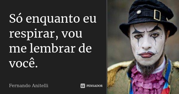 Só enquanto eu respirar Vou me lembrar de você Só enquanto eu respirar...... Frase de Fernando Anitelli.
