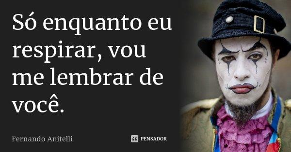 Só, Enquanto Eu Respirar. Vou Me Lembrar De Você. Só Enquanto Eu Respirar...... Frase de Fernando Anitelli.