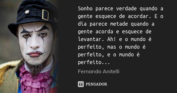 Sonho parece verdade quando a gente esquece de acordar. E o dia parece metade quando a gente acorda e esquece de levantar. Ah! e o mundo é perfeito, mas o mundo... Frase de Fernando Anitelli.