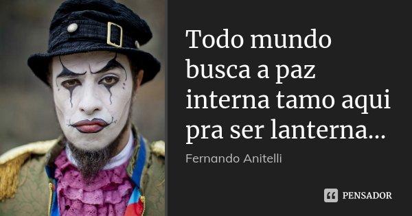 Todo mundo busca a paz interna tamo aqui pra ser lanterna...... Frase de Fernando Anitelli.