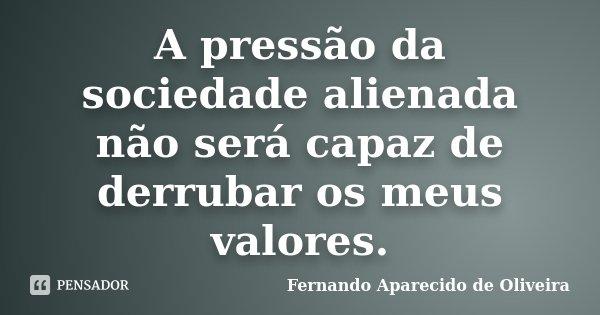 A pressão da sociedade alienada não será capaz de derrubar os meus valores.... Frase de Fernando Aparecido de Oliveira.